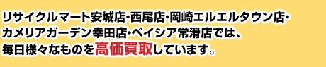 リサイクルマート安城店・西尾店・岡崎エルエル店・カメリアガーデン幸田店・ベイシア常滑店 では、毎日様々なものを高価買取しています。